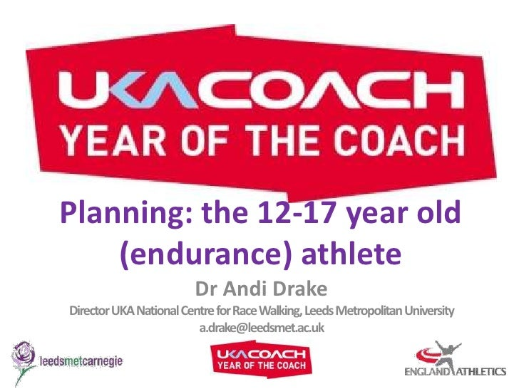 Planning: the 12-17 year old (endurance) athlete<br />Dr Andi Drake<br />Director UKA National Centre for Race Walking, Le...