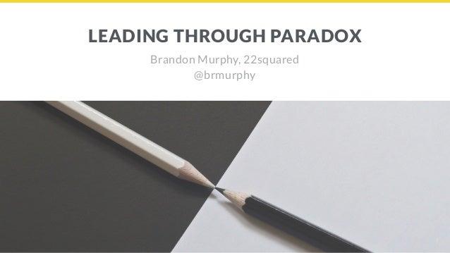LEADING THROUGH PARADOX Brandon Murphy, 22squared @brmurphy 1