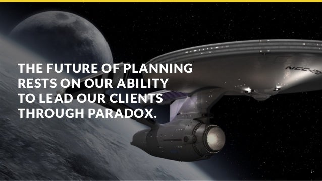 14 THE FUTURE OF PLANNING RESTS ON OUR ABILITY TO LEAD OUR CLIENTS THROUGH PARADOX.