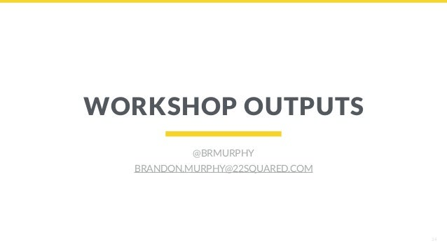 34 WORKSHOP OUTPUTS @BRMURPHY BRANDON.MURPHY@22SQUARED.COM