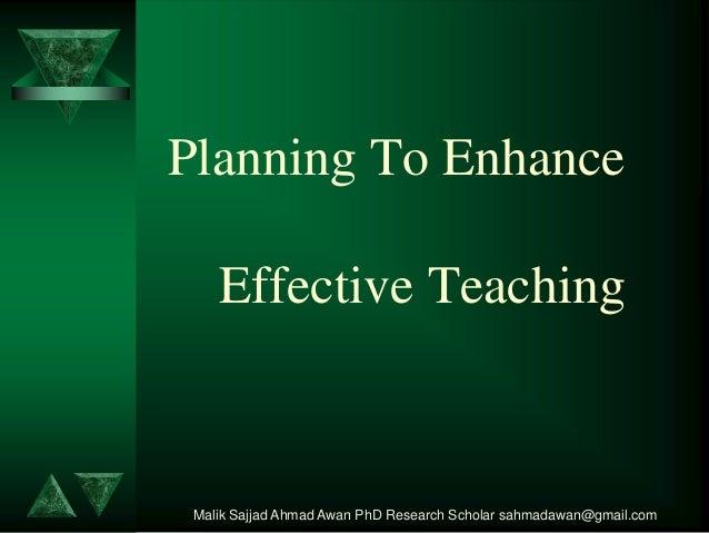 Planning To Enhance  Effective Teaching  Malik Sajjad Ahmad Awan PhD Research Scholar sahmadawan@gmail.com