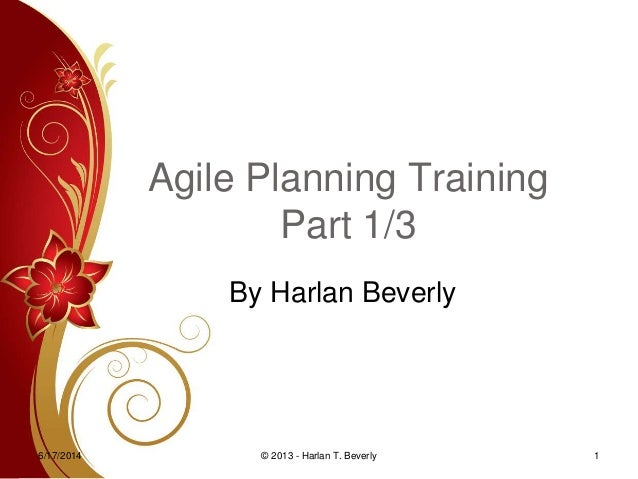 Agile Planning Training Part 1/3 By Harlan Beverly 6/17/2014 1© 2013 - Harlan T. Beverly