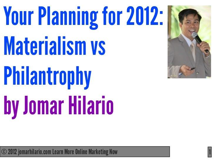 Your Planning for 2012:Materialism vsPhilantrophyby Jomar Hilario© 2012 jomarhilario.com Learn More Online Marketing Now  ...