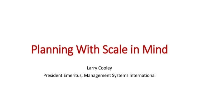 Planning With Scale in Mind Larry Cooley President Emeritus, Management Systems International