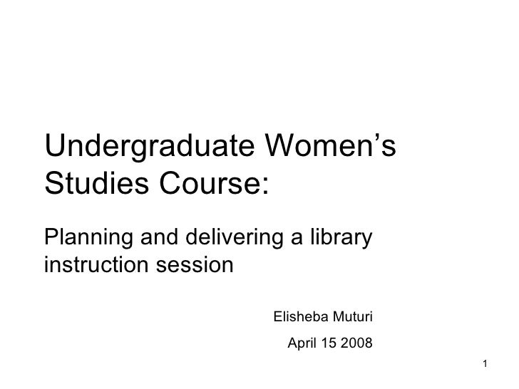 Undergraduate Women's Studies Course: Planning and delivering a library instruction session Elisheba Muturi April 15 2008