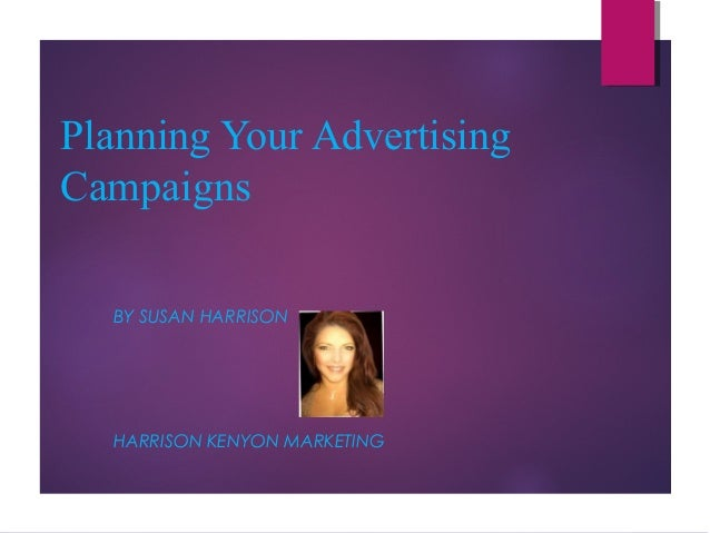 Planning Your Advertising Campaigns BY SUSAN HARRISON  HARRISON KENYON MARKETING