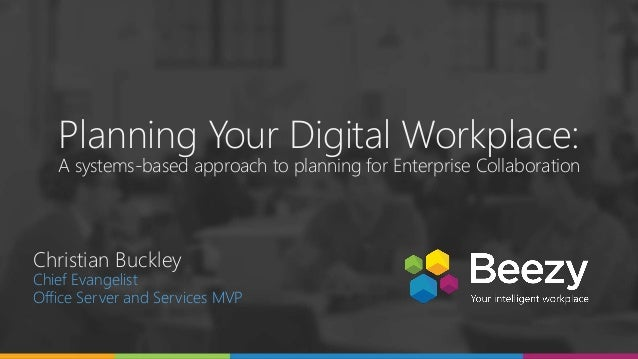 Planning Your Digital Workplace: A systems-based approach to planning for Enterprise Collaboration Christian Buckley Chief...