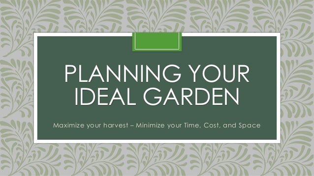 PLANNING YOURIDEAL GARDENMaximize your harvest – Minimize your Time, Cost, and Space