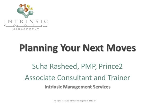 Planning Your Next Moves Suha Rasheed, PMP, Prince2 Associate Consultant and Trainer Intrinsic Management Services All rig...