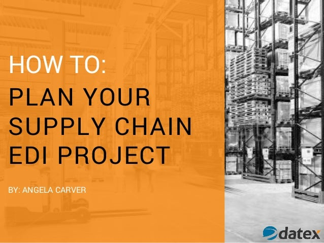HOW TO: PLAN YOUR SUPPLY CHAIN EDI PROJECT BY: ANGELA CARVER