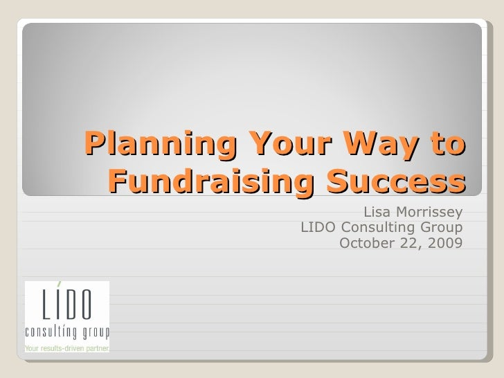 Planning Your Way to Fundraising Success Lisa Morrissey LIDO Consulting Group October 22, 2009