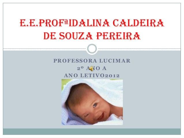 E.E.PROFªIDALINA CALDEIRA     DE SOUZA PEREIRA     PROFESSORA LUCIMAR          2º ANO A       ANO LETIVO2012