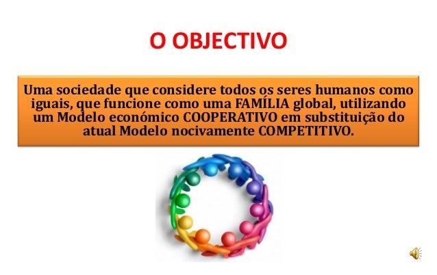 O OBJECTIVOUma sociedade que considere todos os seres humanos como iguais, que funcione como uma FAMÍLIA global, utilizand...