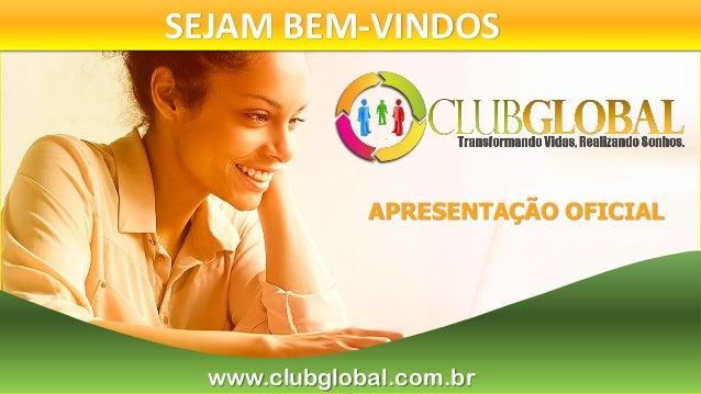 SEJAM BEM-VINDOS www.clubglobal.com.br APRESENTAÇÃO OFICIAL