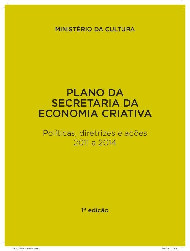 MINISTÉRIO DA CULTURA  PLANO DA  SECRETARIA DA  ECONOMIA CRIATIVA  Políticas, diretrizes e ações  2011 a 2014  1ª edição  ...