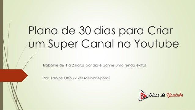 Plano de 30 dias para Criar um Super Canal no Youtube Trabalhe de 1 a 2 horas por dia e ganhe uma renda extra! Por: Karyne...