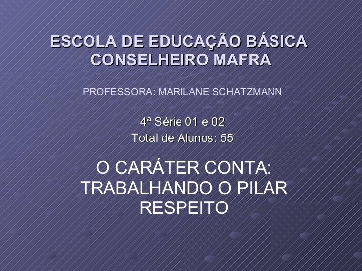 ESCOLA DE EDUCAÇÃO BÁSICA  CONSELHEIRO MAFRA 4ª Série 01 e 02 Total de Alunos: 55 PROFESSORA: MARILANE SCHATZMANN O CARÁTE...