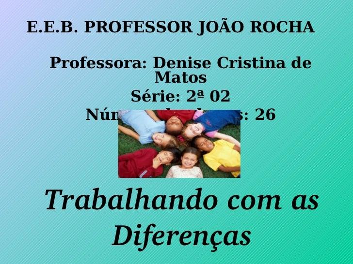 E.E.B. PROFESSOR JOÃO ROCHA Professora: Denise Cristina de Matos Série: 2ª 02 Número de alunos: 26 Trabalhando com as Dife...