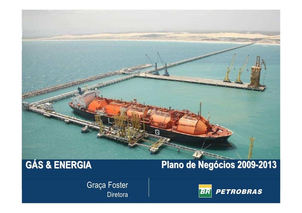 Plano de Negócios 2009-2013 GÁS & ENERGIA             Graça Foster                  Diretora