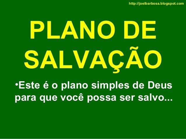 http://joelbarbosa.blogspot.com  PLANO DE SALVAÇÃO •Este é o plano simples de Deus para que você possa ser salvo...