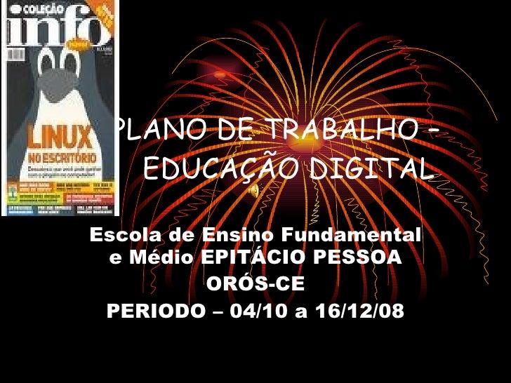 PLANO DE TRABALHO –  EDUCAÇÃO DIGITAL Escola de Ensino Fundamental e Médio EPITÁCIO PESSOA ORÓS-CE PERIODO – 04/10 a 16/12...