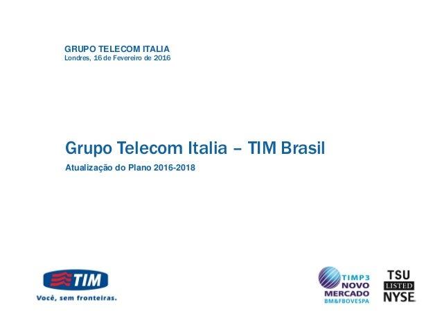 GRUPO TELECOM ITALIA Grupo Telecom Italia – TIM Brasil Atualização do Plano 2016-2018 Londres, 16 de Fevereiro de 2016