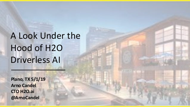 Plano,	TX	5/1/19	 Arno	Candel	 CTO	H2O.ai	 @ArnoCandel A	Look	Under	the	 Hood	of	H2O	 Driverless	AI