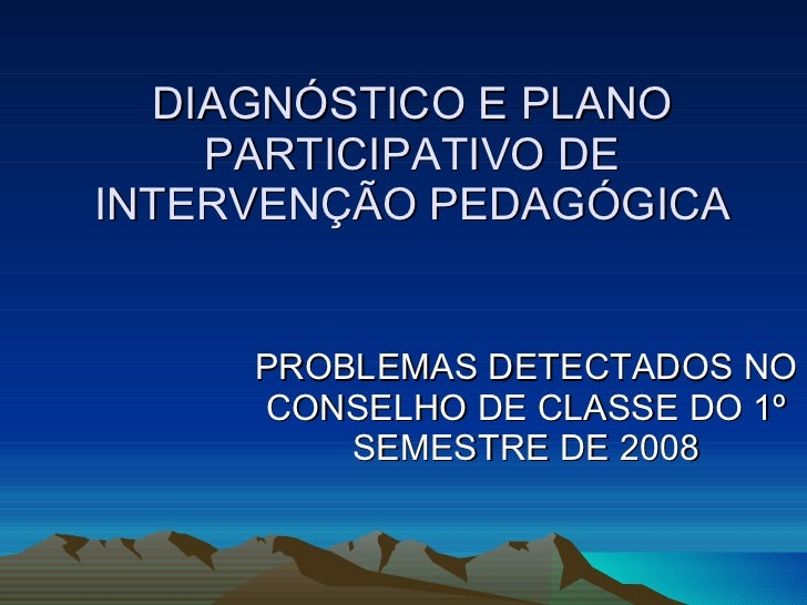DIAGNÓSTICO E PLANO PARTICIPATIVO DE INTERVENÇÃO PEDAGÓGICA PROBLEMAS DETECTADOS NO CONSELHO DE CLASSE DO 1º SEMESTRE DE 2...