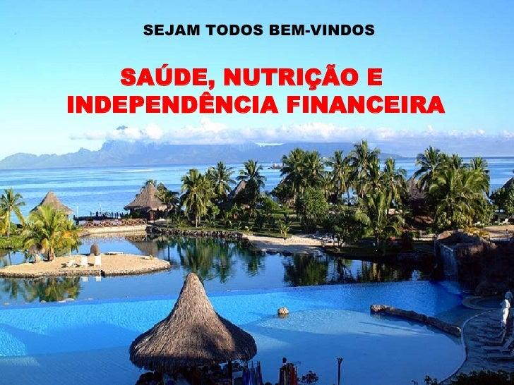 SEJAM TODOS BEM-VINDOS SAÚDE, NUTRIÇÃO E  INDEPENDÊNCIA FINANCEIRA