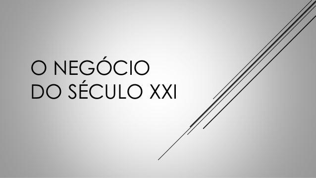 O NEGÓCIO  DO SÉCULO XXI