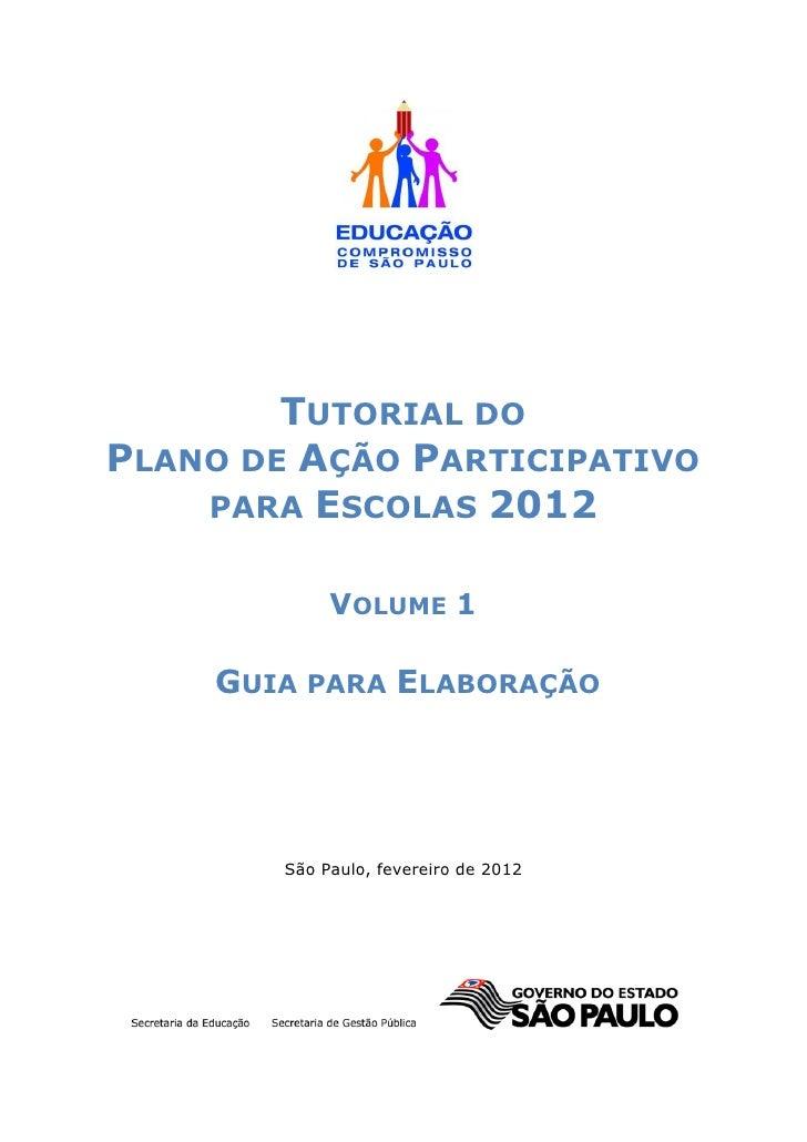 TUTORIAL DOPLANO DE AÇÃO PARTICIPATIVO    PARA ESCOLAS 2012             VOLUME 1    GUIA PARA ELABORAÇÃO        São Paulo,...