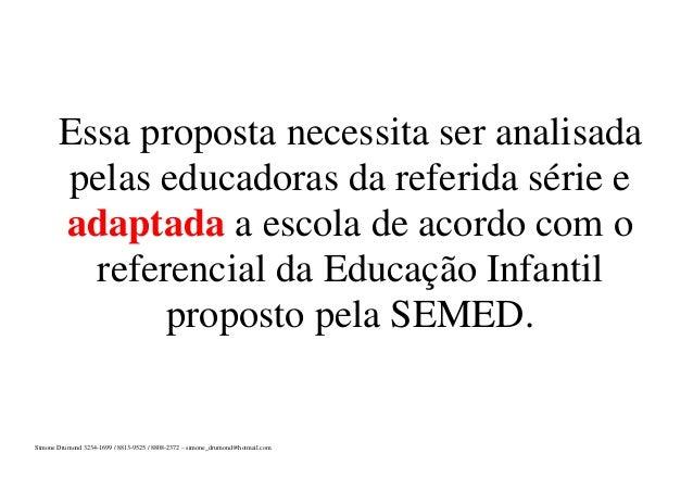 Essa proposta necessita ser analisada pelas educadoras da referida série e adaptada a escola de acordo com o referencial d...