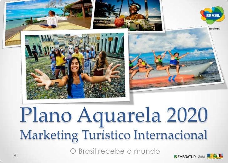 Plano Aquarela 2020Marketing Turístico Internacional<br /> O Brasil recebe o mundo<br />