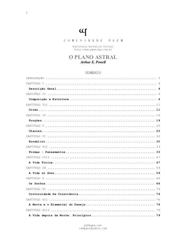 1 Biblioteca Esotérica Virtual http://www.pgem.hpg.com.br O PLANO ASTRAL Arthur E. Powell SUMÁRIO INTRODUÇÃO ................
