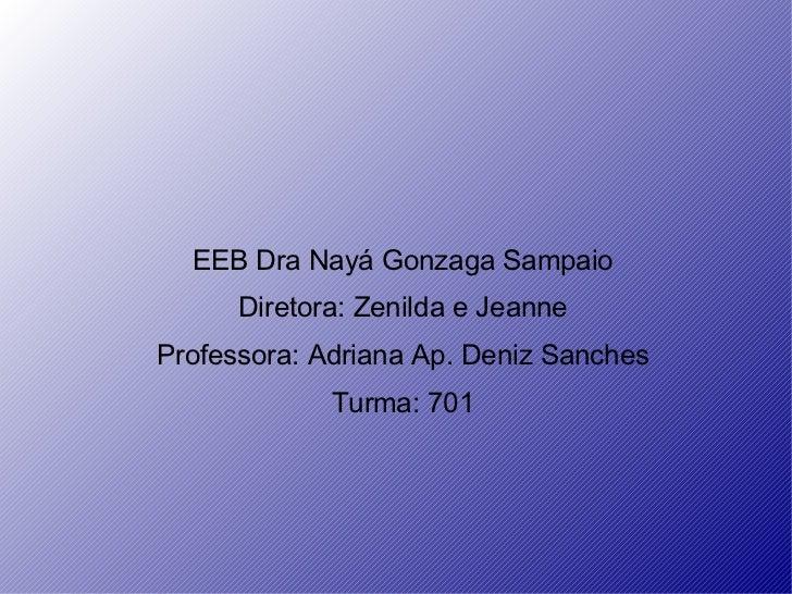 EEB Dra Nay á  Gonzaga Sampaio Diretora: Zenilda e Jeanne Professora: Adriana Ap. Deniz Sanches Turma: 701
