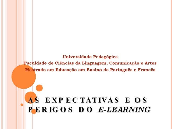 AS EXPECTATIVAS E OS PERIGOS DO  E-LEARNING Universidade Pedagógica Faculdade de Ciências da Linguagem, Comunicação e Arte...