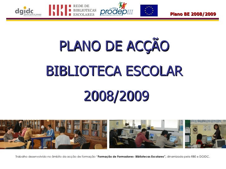 """PLANO DE ACÇÃO  BIBLIOTECA ESCOLAR  2008/2009 Trabalho desenvolvido no âmbito da acção de formação """" Formação de Formadore..."""