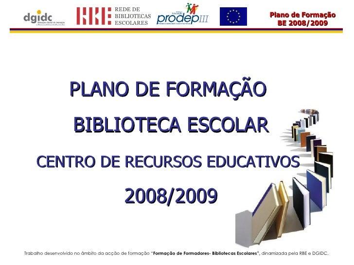 PLANO DE FORMAÇÃO  BIBLIOTECA ESCOLAR CENTRO DE RECURSOS EDUCATIVOS   2008/2009 Trabalho desenvolvido no âmbito da acção d...