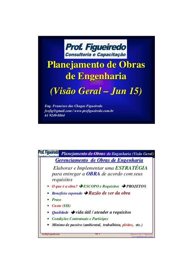 Planejamento de ObrasPlanejamento de Obras de Engenhariade Engenharia (Visão Geral(Visão Geral –– JunJun 15)15) Eng. Franc...