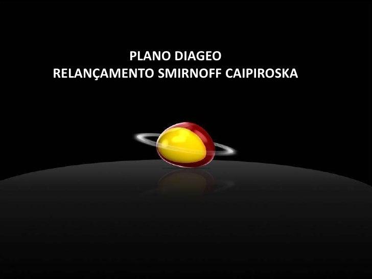 PLANO DIAGEO<br />RELANÇAMENTO SMIRNOFF CAIPIROSKA<br />A Comunicação Corporativa da Oi fará uma festa de fim de ano, para...