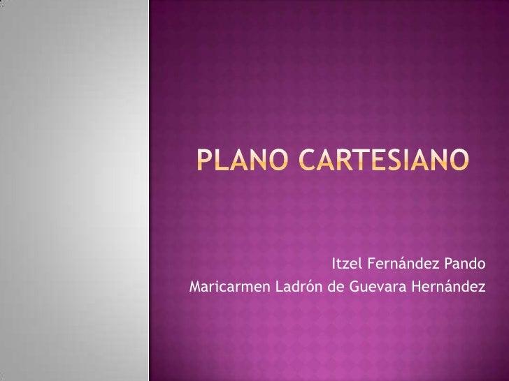 Plano Cartesiano<br />Itzel Fernández Pando<br />Maricarmen Ladrón de Guevara Hernández<br />