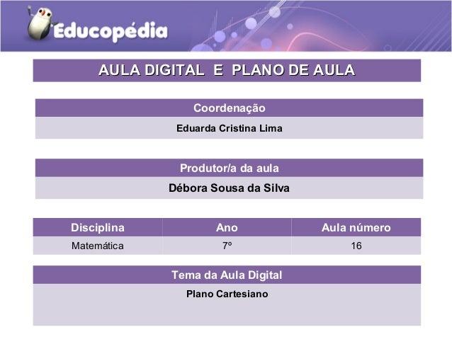 Tema da Aula Digital Plano Cartesiano Disciplina Ano Aula número Matemática 7º 16 AULA DIGITAL E PLANO DE AULAAULA DIGITAL...