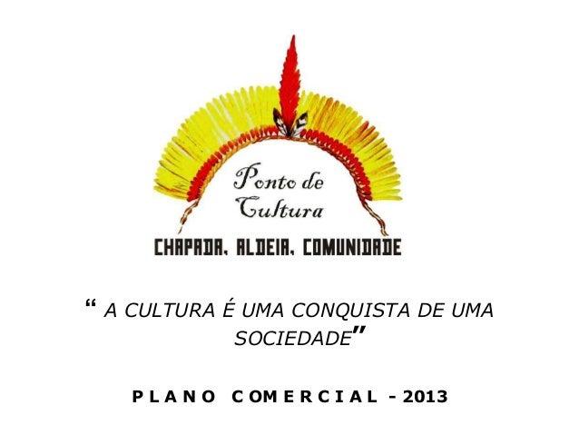 """"""" A CULTURA É UMA CONQUISTA DE UMA             SOCIEDADE""""   PLANO    C OM E R C I A L - 2013"""