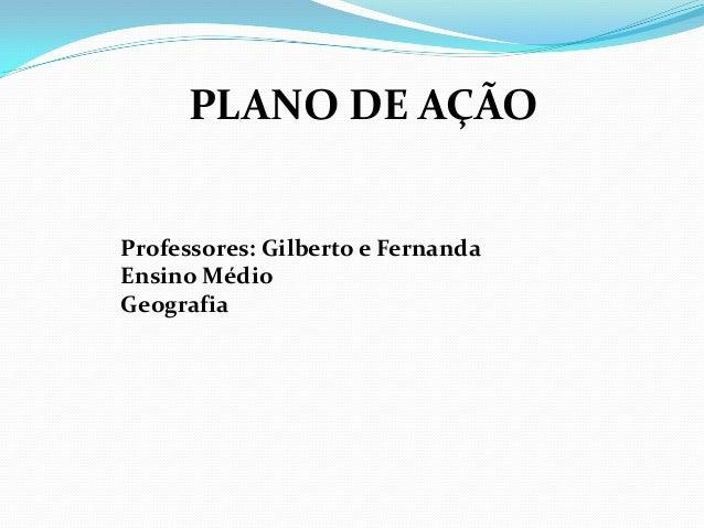 PLANO DE AÇÃO Professores: Gilberto e Fernanda Ensino Médio Geografia