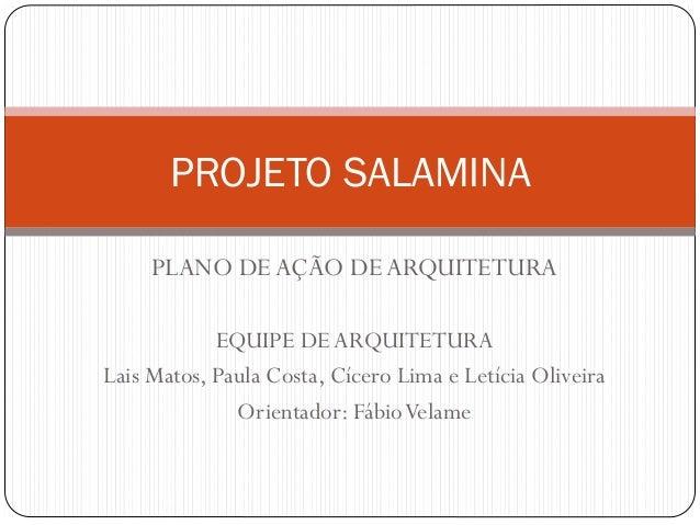 PROJETO SALAMINA PLANO DEAÇÃO DEARQUITETURA EQUIPE DEARQUITETURA Lais Matos, Paula Costa, Cícero Lima e Letícia Oliveira O...