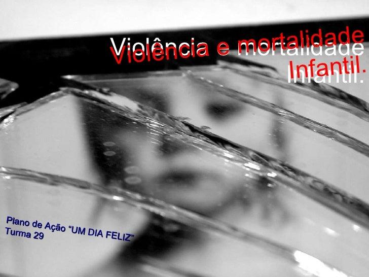 """Violência e mortalidade Infantil. Violência e mortalidade Infantil. Plano de Ação """"UM DIA FELIZ""""  Turma 29"""