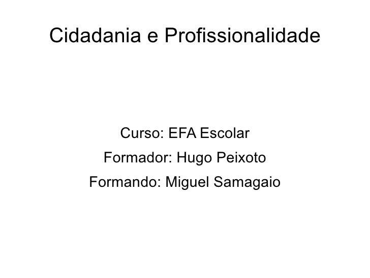 Cidadania e Profissionalidade        Curso: EFA Escolar     Formador: Hugo Peixoto    Formando: Miguel Samagaio