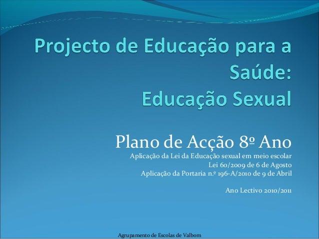 Plano de Acção 8º Ano Aplicação da Lei da Educação sexual em meio escolar Lei 60/2009 de 6 de Agosto Aplicação da Portaria...