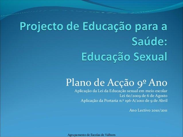 Plano de Acção 9º Ano Aplicação da Lei da Educação sexual em meio escolar Lei 60/2009 de 6 de Agosto Aplicação da Portaria...