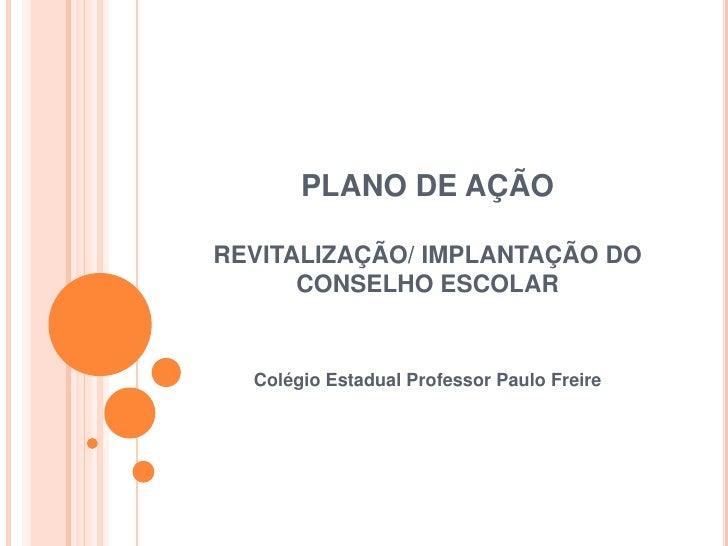 PLANO DE AÇÃOREVITALIZAÇÃO/ IMPLANTAÇÃO DO CONSELHO ESCOLAR<br />Colégio Estadual Professor Paulo Freire<br />